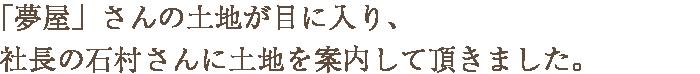 「夢屋」さんの土地が目に入り、社長の石村さんに土地を案内して頂きました。